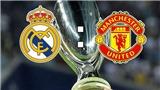 Link xem trực tiếp Siêu Cúp châu Âu Real Madrid - Manchester United