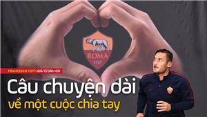 Francesco Totti giã từ sân cỏ: Câu chuyện dài về một cuộc chia tay